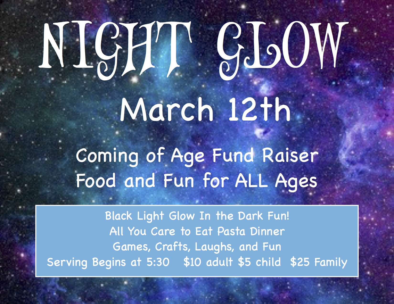 Night Glow: March 12th, Coming of Age Fund Raiser. Food and Fun for All Ages. Black Light Glow In the Dark Fun! All you care to eat pasta dinner, games, crafts, laughs, and fun. Serving begins at 5:30. $10 adult, $5 child, $25 family