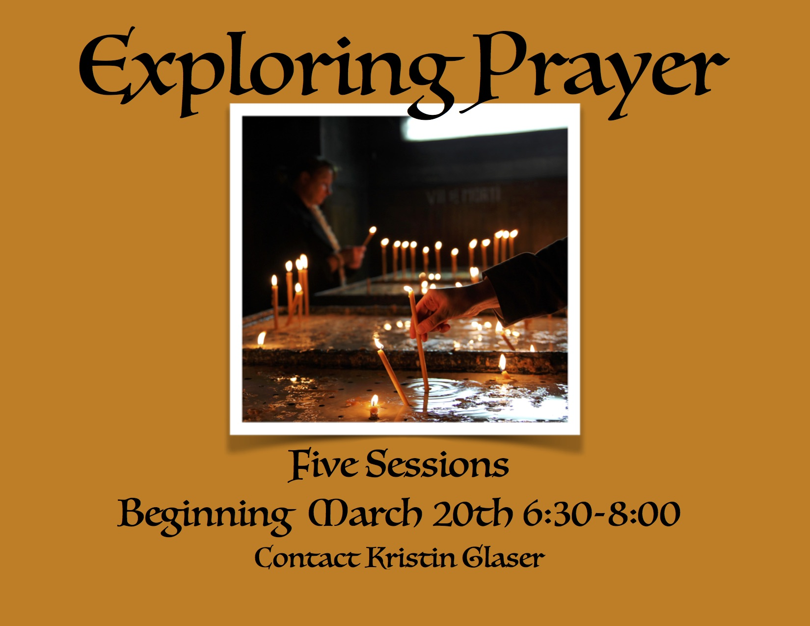 Exploring Prayer: Five Sessions Beginning March 20th, 6:30-8:00pm. Contact Kristin Glaser