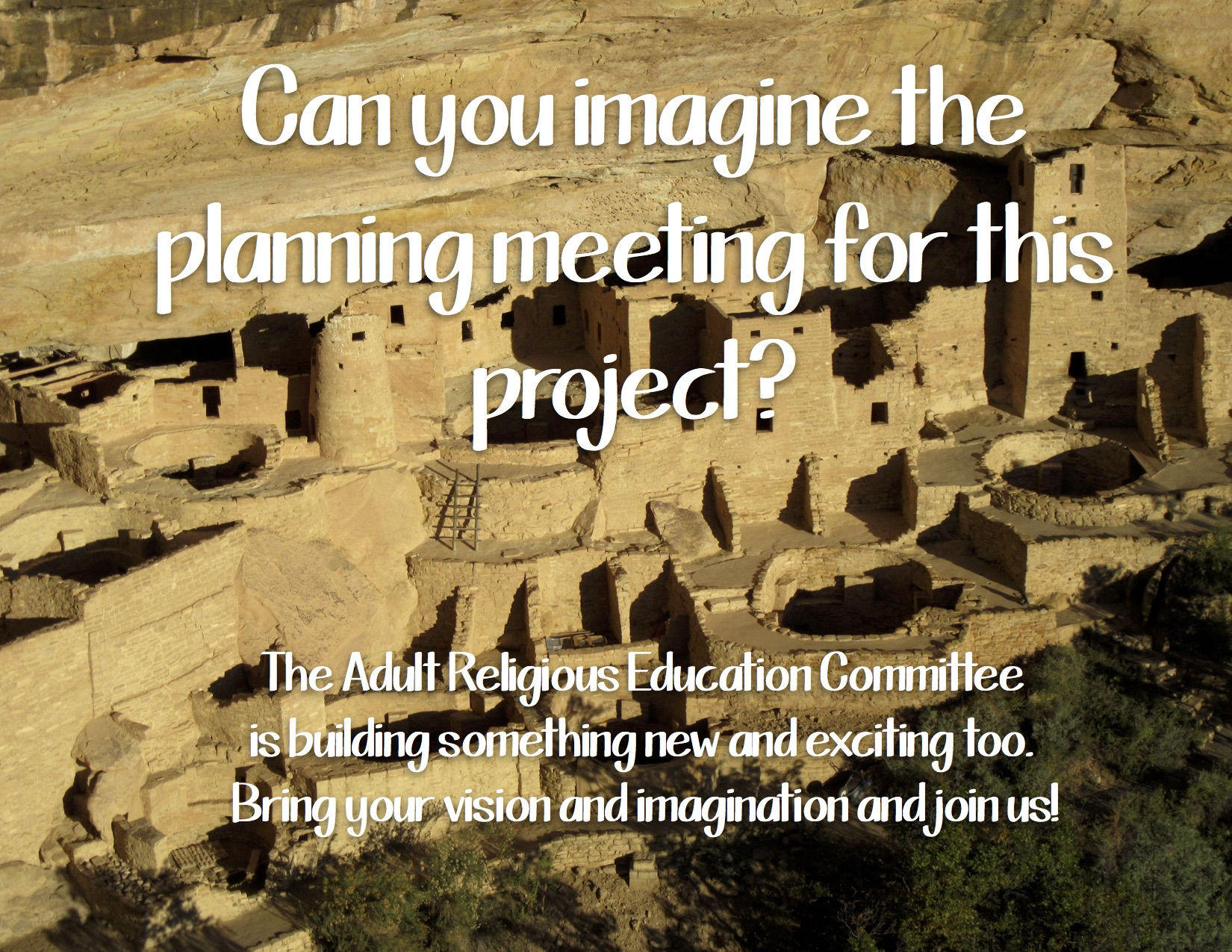 Mesa Verde: Can you imagine the planning meeting for this project? The Adult Religious Education Committee is building something new and exciting too. Bring your vision and imagination and join us! contact ucm.dre@gmail.com