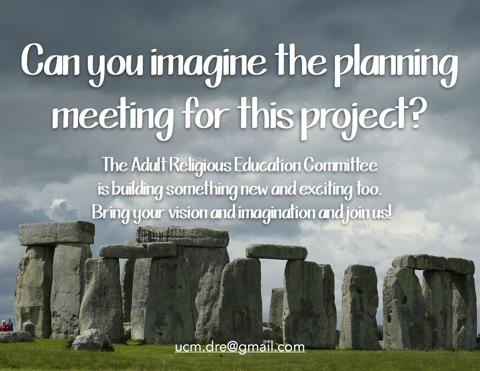Stonehenge: Can you imagine the planning meeting for this project? The Adult Religious Education Committee is building something new and exciting too. Bring your vision and imagination and join us! contact ucm.dre@gmail.com